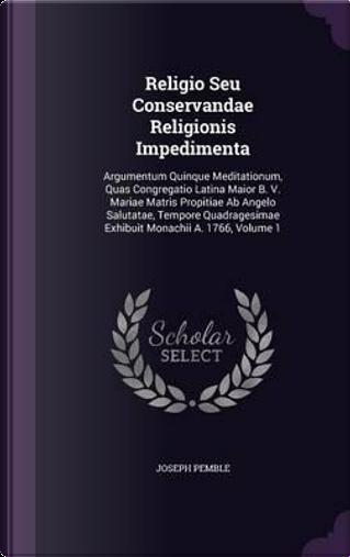 Religio Seu Conservandae Religionis Impedimenta by Joseph Pemble