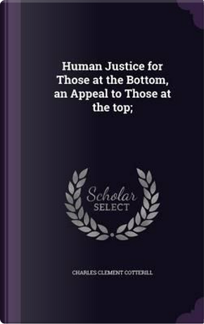 Human Justice for Those at the Bottom, an Appeal to Those at the Top; by Charles Clement Cotterill