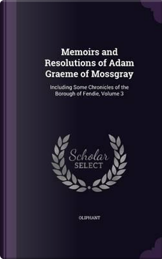 Memoirs and Resolutions of Adam Graeme of Mossgray by Mrs Oliphant