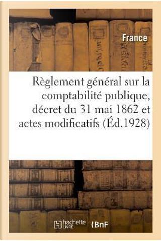 Reglement General Sur la Comptabilite Publique, Decret du 31 Mai 1862 et Actes Modificatifs by R.T. France