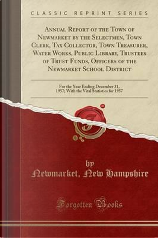 Annual Report of the Town of Newmarket by the Selectmen, Town Clerk, Tax Collector, Town Treasurer, Water Works, Public Library, Trustees of Trust ... Ending December 31, 1957; With the Vital Stat by Newmarket New Hampshire
