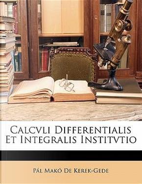 Calcvli Differentialis Et Integralis Institvtio by Pl Mak De Kerek-Gede