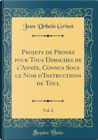 Projets de Prones pour Tous Dimaches de l'Année, Connus Sous le Nom d'Instructions de Toul, Vol. 2 (Classic Reprint) by Jean Urbain Grisot