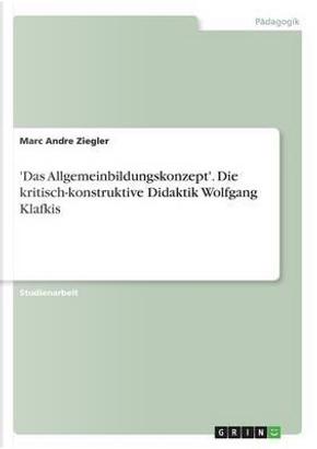 'Das Allgemeinbildungskonzept'. Die kritisch-konstruktive Didaktik Wolfgang Klafkis by Marc Andre Ziegler