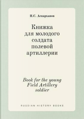 Book for the Young Field Artillery Soldier by N S Askarhanov