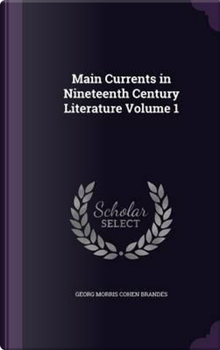 Main Currents in Nineteenth Century Literature Volume 1 by Georg Morris Cohen Brandes