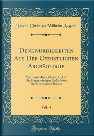 Denkwürdigkeiten Aus Der Christlichen Archäologie, Vol. 4 by Johann Christian Wilhelm Augusti
