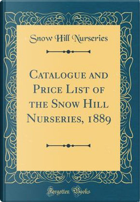 Catalogue and Price List of the Snow Hill Nurseries, 1889 (Classic Reprint) by Snow Hill Nurseries