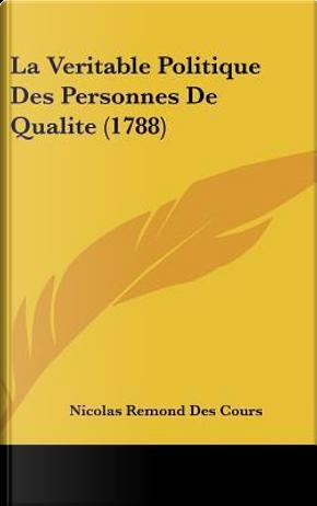 La Veritable Politique Des Personnes de Qualite (1788) by Nicolas Remond Des Cours