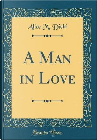 A Man in Love (Classic Reprint) by Alice M. Diehl