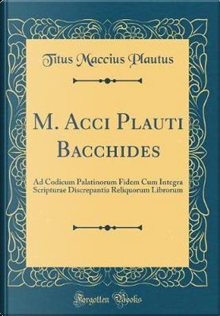 M. Acci Plauti Bacchides by Titus Maccius Plautus