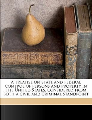 A Treatise on State and Federal Control of Persons and Property in the United States, Considered from Both a Civil and Criminal Standpoint by Christopher Gustavus Tiedeman
