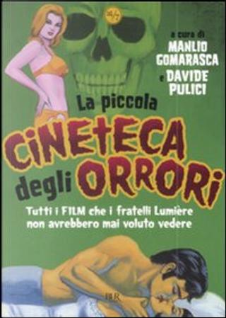 La Piccola Cineteca degli Orrori by Davide Pulici, Manlio Gomarasca