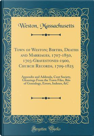 Town of Weston; Births, Deaths and Marriages, 1707-1850, 1703-Gravestones-1900, Church Records, 1709-1825 by Weston Massachusetts