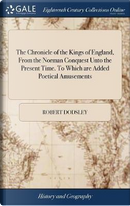 The Chronicle of the Kings of England, from the Norman Conquest Unto the Present Time. to Which Are Added Poetical Amusements by Robert Dodsley