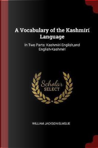 A Vocabulary of the Kashmiri Language by William Jackson Elmslie
