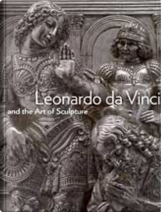 Leonardo Da Vinci and the Art of Sculpture by Andrea Bernardoni, Gary M. Radke