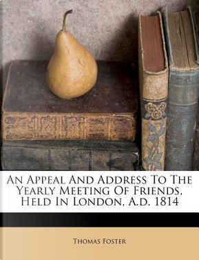 An Appeal and Address to the Yearly Meeting of Friends, Held in London, A.D. 1814 by Thomas, Dr Foster