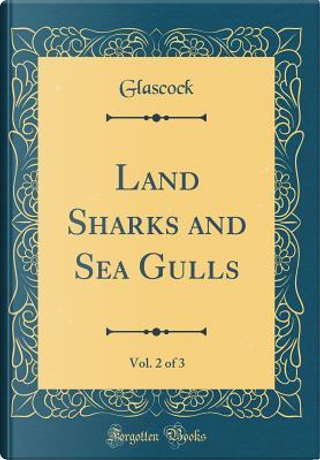 Land Sharks and Sea Gulls, Vol. 2 of 3 (Classic Reprint) by Glascock Glascock