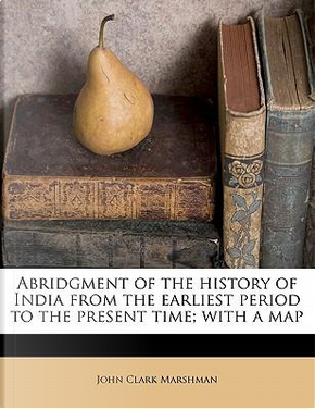 Abridgment of the History of India from the Earliest Period to the Present Time; With a Map by John Clark Marshman