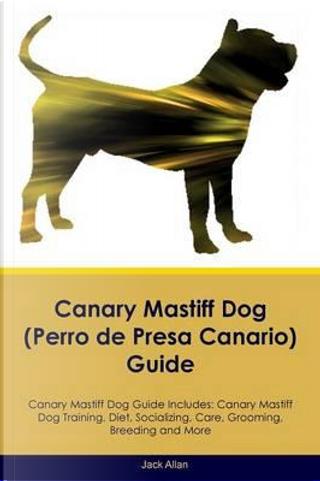 Canary Mastiff Dog (Perro de Presa Canario) Guide Canary Mastiff Dog Guide Includes by Jack Allan