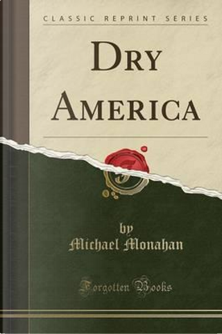 Dry America (Classic Reprint) by Michael Monahan