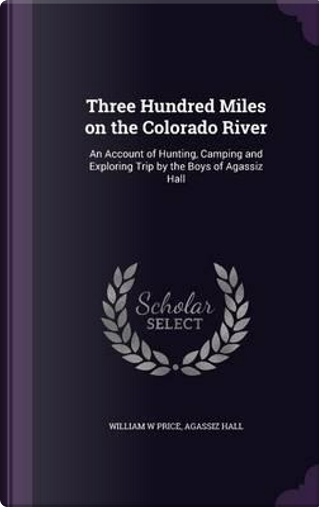 Three Hundred Miles on the Colorado River by William W Price