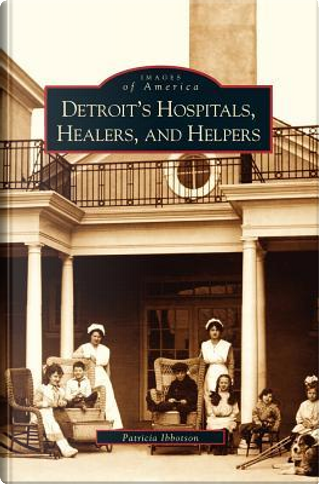 Detroit's Hospitals, Healers, and Helpers by Patricia Ibbotson