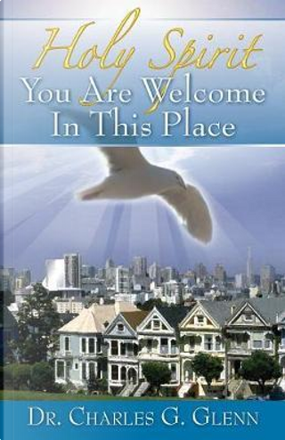 Holy Spirit You Are Welcome in This Place by Dr Charles G. Glenn
