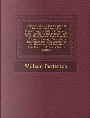 Observations on the Climate of Ireland, and Researches Concerning Its Nature from Very Early Periods to the Present Time by William Patterson