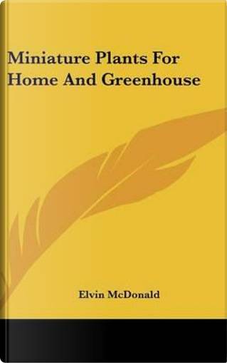 Miniature Plants for Home and Greenhouse by Elvin McDonald