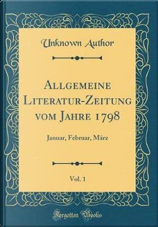 Allgemeine Literatur-Zeitung vom Jahre 1798, Vol. 1 by Author Unknown
