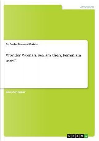 Wonder Woman. Sexism then, Feminism now? by Rafaela Gomes Matos