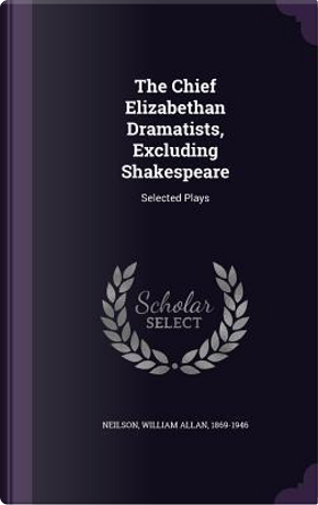The Chief Elizabethan Dramatists, Excluding Shakespeare by William Allan Neilson