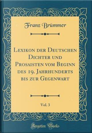 Lexikon der Deutschen Dichter und Prosaisten vom Beginn des 19. Jahrhunderts bis zur Gegenwart, Vol. 3 (Classic Reprint) by Franz Brümmer