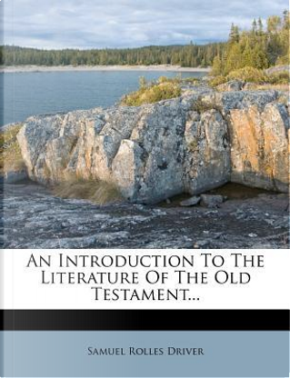 An Introduction to the Literature of the Old Testament. by Samuel Rolles Driver