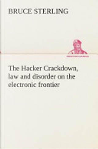 The Hacker Crackdown, Law and Disorder on the Electronic Frontier by Bruce Sterling
