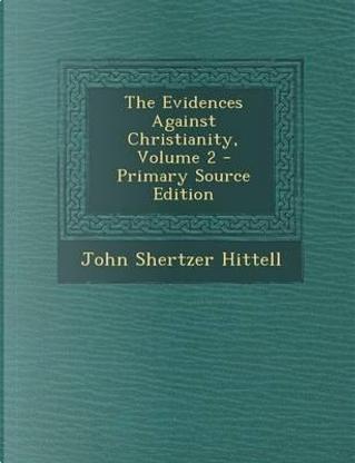 The Evidences Against Christianity, Volume 2 by John Shertzer Hittell