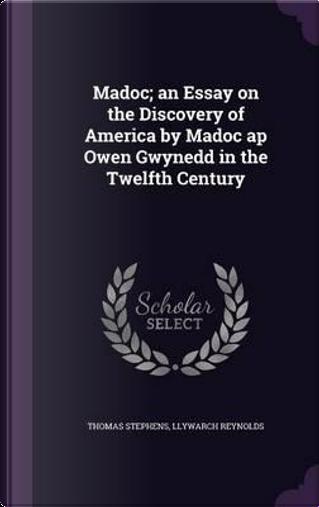 Madoc; An Essay on the Discovery of America by Madoc AP Owen Gwynedd in the Twelfth Century by Thomas Stephens
