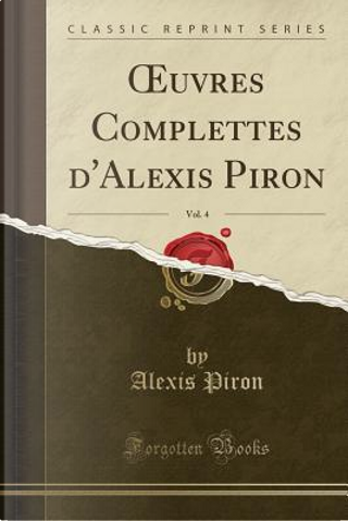 OEuvres Complettes d'Alexis Piron, Vol. 4 (Classic Reprint) by Alexis Piron