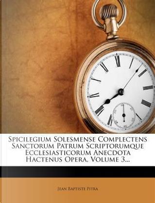 Spicilegium Solesmense Complectens Sanctorum Patrum Scriptorumque Ecclesiasticorum Anecdota Hactenus Opera, Volume 3... by Jean Baptiste Pitra