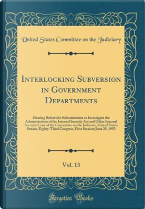 Interlocking Subversion in Government Departments, Vol. 13 by United States Committee On Th Judiciary