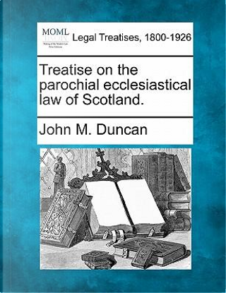 Treatise on the Parochial Ecclesiastical Law of Scotland. by John M Duncan