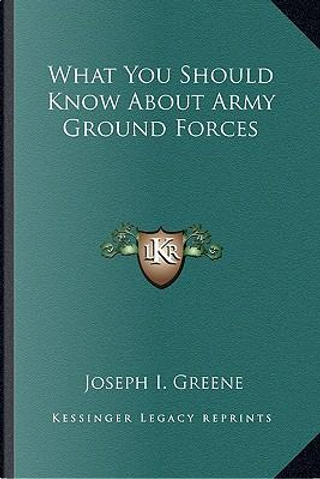 What You Should Know about Army Ground Forces by Joseph I. Greene