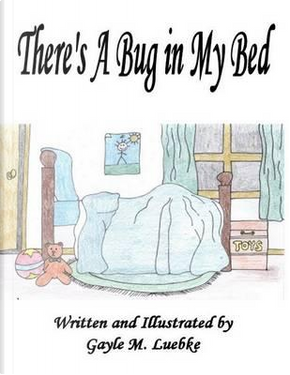 There's A Bug in My Bed by Gayle M Luebke