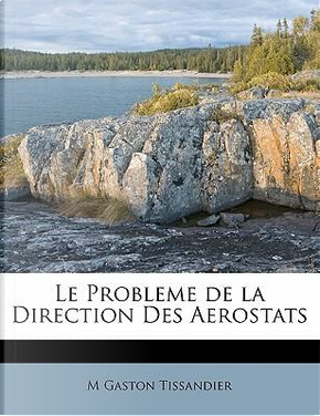 Le Probleme de La Direction Des Aerostats by M Gaston Tissandier