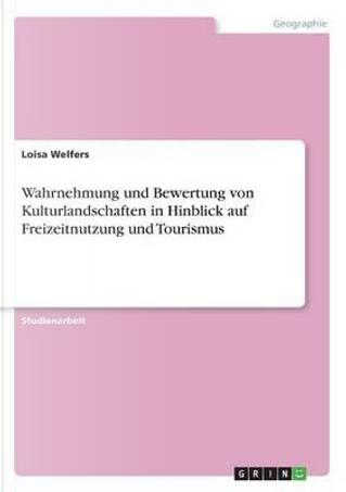 Wahrnehmung und Bewertung von Kulturlandschaften in Hinblick auf Freizeitnutzung und Tourismus by Loisa Welfers