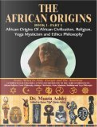 The African Origins book 1 Part 1 African origins of African Civilization, Religion, Yoga Mysticism and Ethics Philosophy by Muata Ashby