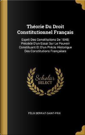 Théorie Du Droit Constitutionnel Français by Felix Berriat-Saint-Prix