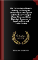 The Technology of Bread-Making, Including the Chemistry and Analytical and Practical Testing of Wheat Flour, and Other Materials Employed in Bread-Making and Confectionery by William Jago